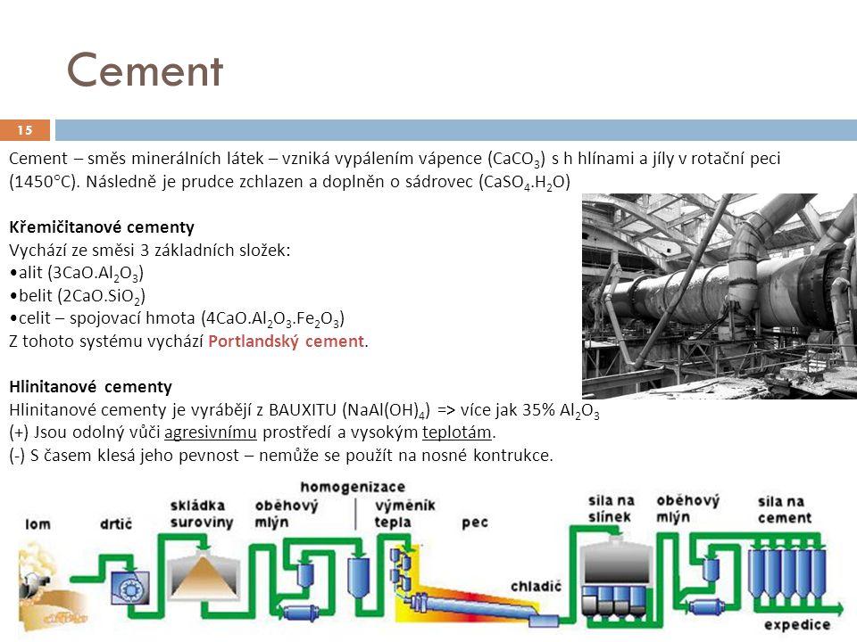 Cement 15 Cement – směs minerálních látek – vzniká vypálením vápence (CaCO 3 ) s h hlínami a jíly v rotační peci (1450°C). Následně je prudce zchlazen