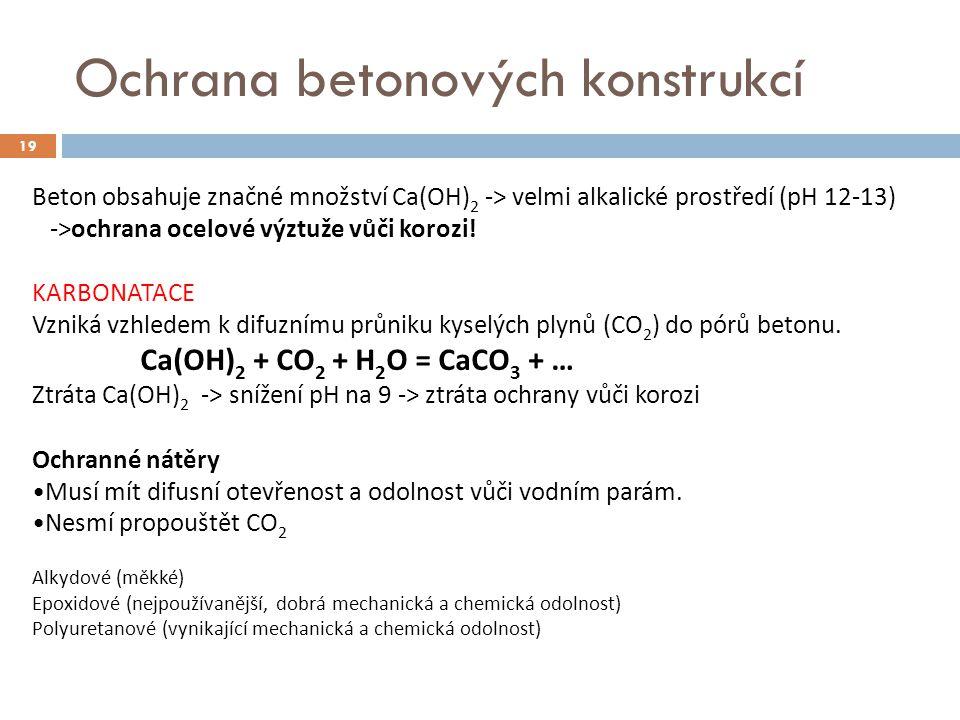 Ochrana betonových konstrukcí 19 Beton obsahuje značné množství Ca(OH) 2 -> velmi alkalické prostředí (pH 12-13) ->ochrana ocelové výztuže vůči korozi