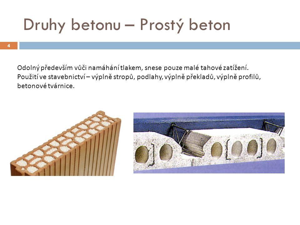 Druhy betonu – Prostý beton 4 Odolný především vůči namáhání tlakem, snese pouze malé tahové zatížení. Použití ve stavebnictví – výplně stropů, podlah