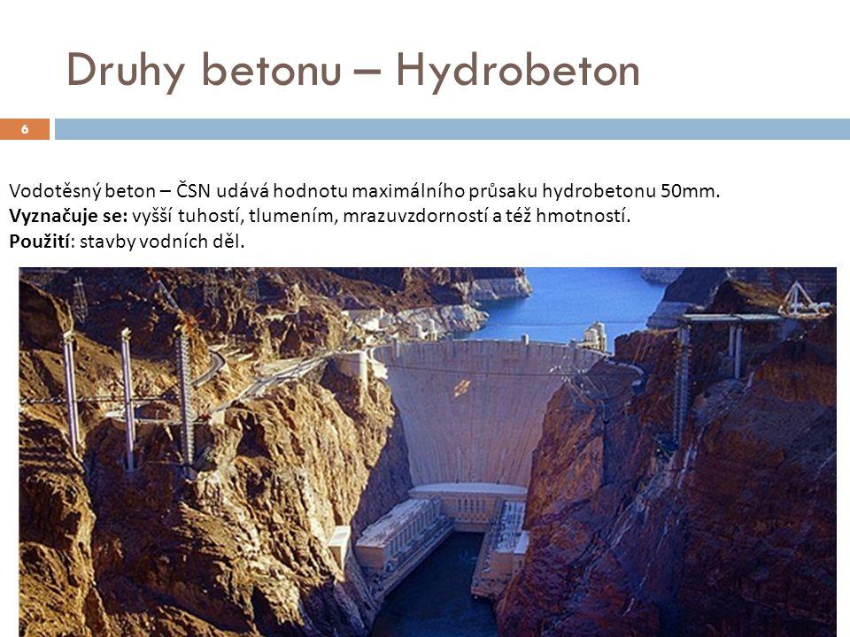 6 Druhy betonu – Hydrobeton Vodotěsný beton – ČSN udává hodnotu maximálního průsaku hydrobetonu 50mm. Vyznačuje se: vyšší tuhostí, tlumením, mrazuvzdo