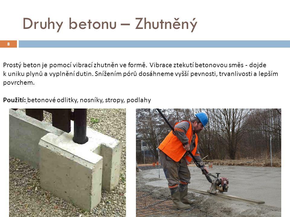 8 Druhy betonu – Zhutněný Prostý beton je pomocí vibrací zhutněn ve formě. Vibrace ztekutí betonovou směs - dojde k uniku plynů a vyplnění dutin. Sníž