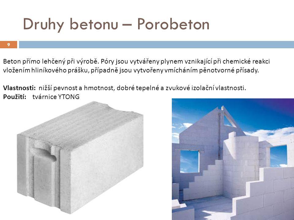 9 Druhy betonu – Porobeton Beton přímo lehčený při výrobě. Póry jsou vytvářeny plynem vznikající při chemické reakci vložením hliníkového prášku, příp