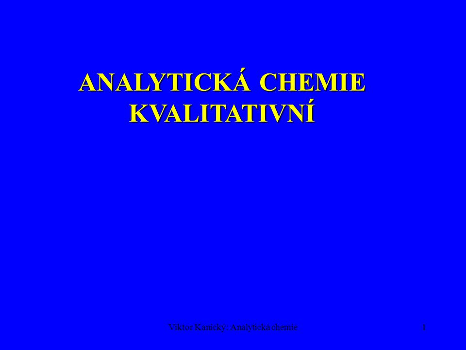 Viktor Kanický: Analytická chemie1 ANALYTICKÁ CHEMIE KVALITATIVNÍ
