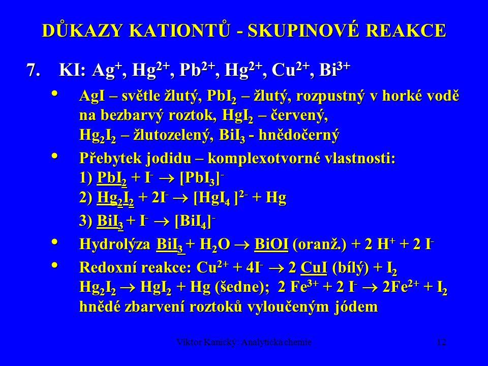 Viktor Kanický: Analytická chemie12 DŮKAZY KATIONTŮ - SKUPINOVÉ REAKCE 7.KI: Ag +, Hg 2+, Pb 2+, Hg 2+, Cu 2+, Bi 3+ AgI – světle žlutý, PbI 2 – žlutý