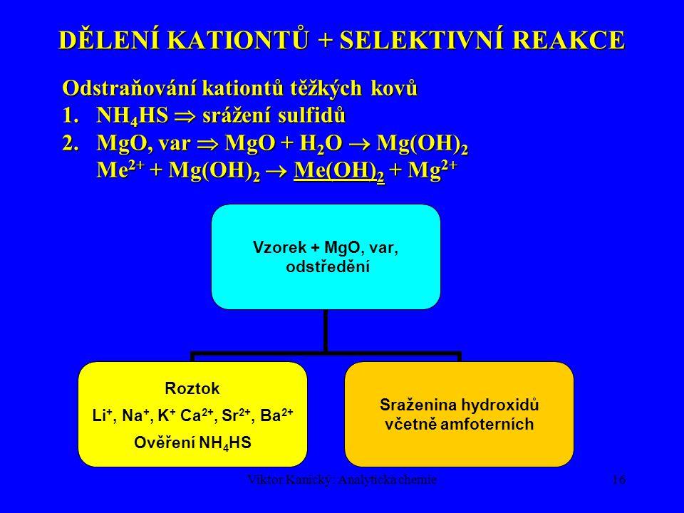 Viktor Kanický: Analytická chemie16 DĚLENÍ KATIONTŮ + SELEKTIVNÍ REAKCE Odstraňování kationtů těžkých kovů 1.NH 4 HS  srážení sulfidů 2.MgO,var  MgO