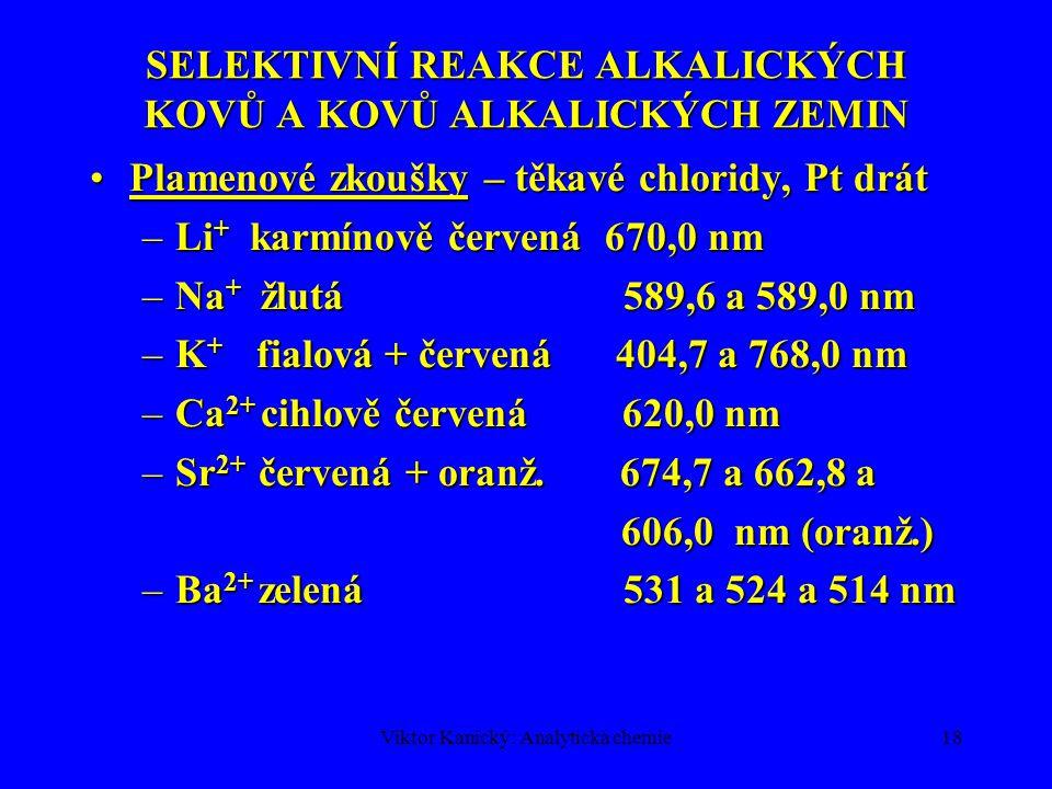 Viktor Kanický: Analytická chemie18 SELEKTIVNÍ REAKCE ALKALICKÝCH KOVŮ A KOVŮ ALKALICKÝCH ZEMIN Plamenové zkoušky – těkavé chloridy, Pt drátPlamenové
