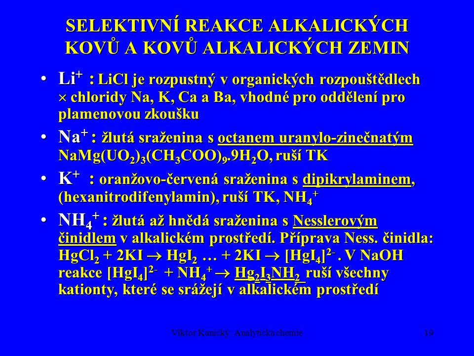 Viktor Kanický: Analytická chemie19 SELEKTIVNÍ REAKCE ALKALICKÝCH KOVŮ A KOVŮ ALKALICKÝCH ZEMIN Li + : LiCl je rozpustný v organických rozpouštědlech