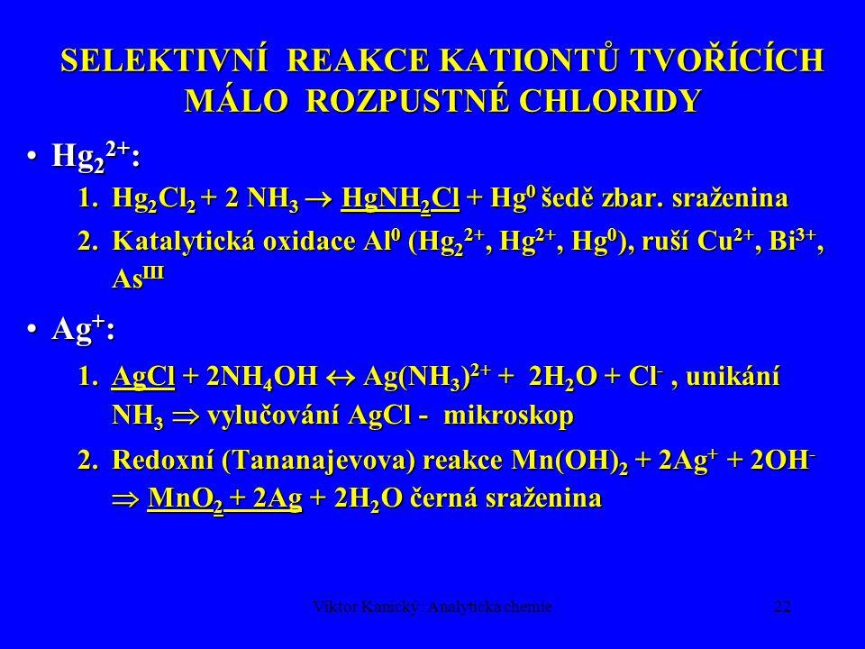 Viktor Kanický: Analytická chemie22 SELEKTIVNÍ REAKCE KATIONTŮ TVOŘÍCÍCH MÁLO ROZPUSTNÉ CHLORIDY Hg 2 2+ :Hg 2 2+ : 1.Hg 2 Cl 2 + 2 NH 3  HgNH 2 Cl +