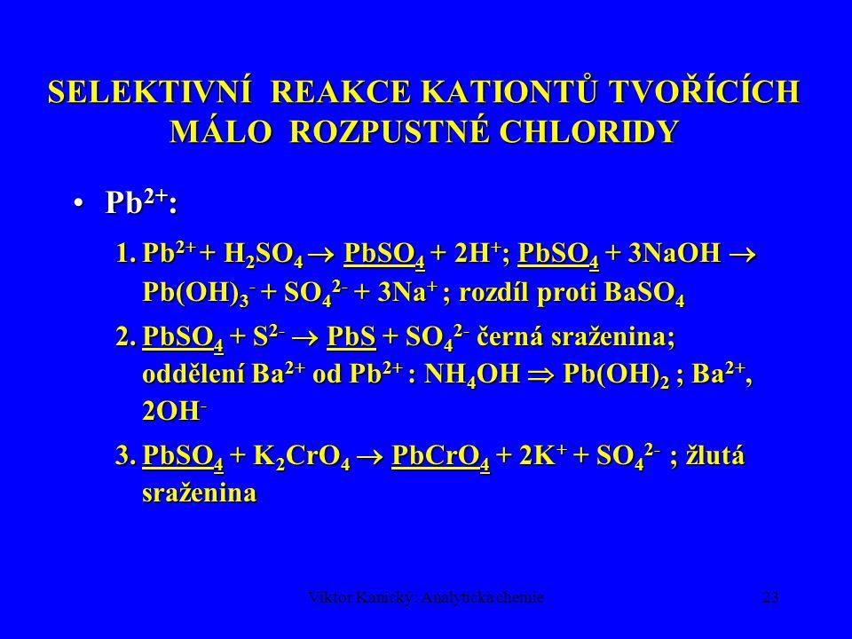 Viktor Kanický: Analytická chemie23 SELEKTIVNÍ REAKCE KATIONTŮ TVOŘÍCÍCH MÁLO ROZPUSTNÉ CHLORIDY Pb 2+ :Pb 2+ : 1.Pb 2+ + H 2 SO 4  PbSO 4 + 2H + ; P