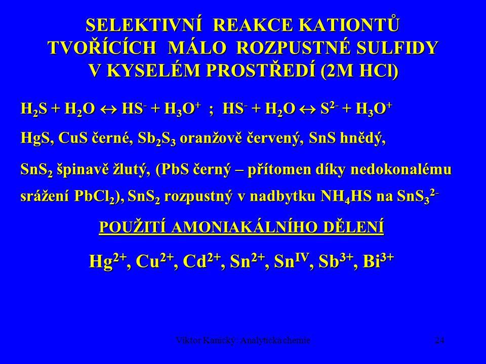 Viktor Kanický: Analytická chemie24 SELEKTIVNÍ REAKCE KATIONTŮ TVOŘÍCÍCH MÁLO ROZPUSTNÉ SULFIDY V KYSELÉM PROSTŘEDÍ (2M HCl) H 2 S + H 2 O  HS - + H