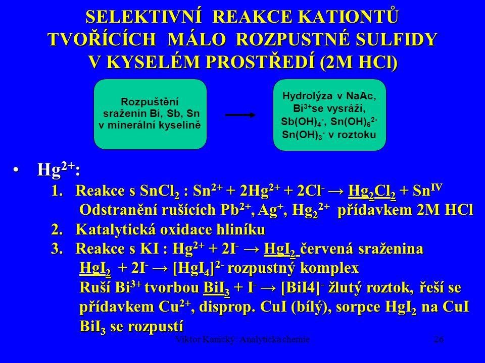 Viktor Kanický: Analytická chemie26 SELEKTIVNÍ REAKCE KATIONTŮ TVOŘÍCÍCH MÁLO ROZPUSTNÉ SULFIDY V KYSELÉM PROSTŘEDÍ (2M HCl) Rozpuštění sraženin Bi, S
