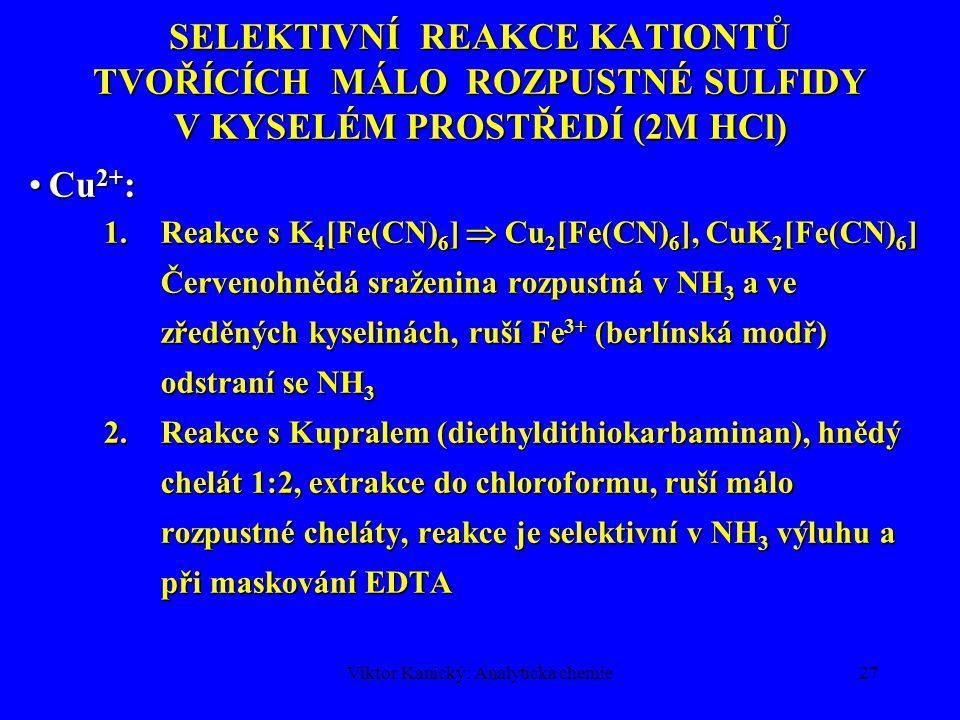 Viktor Kanický: Analytická chemie27 SELEKTIVNÍ REAKCE KATIONTŮ TVOŘÍCÍCH MÁLO ROZPUSTNÉ SULFIDY V KYSELÉM PROSTŘEDÍ (2M HCl) Cu 2+ :Cu 2+ : 1.Reakce s