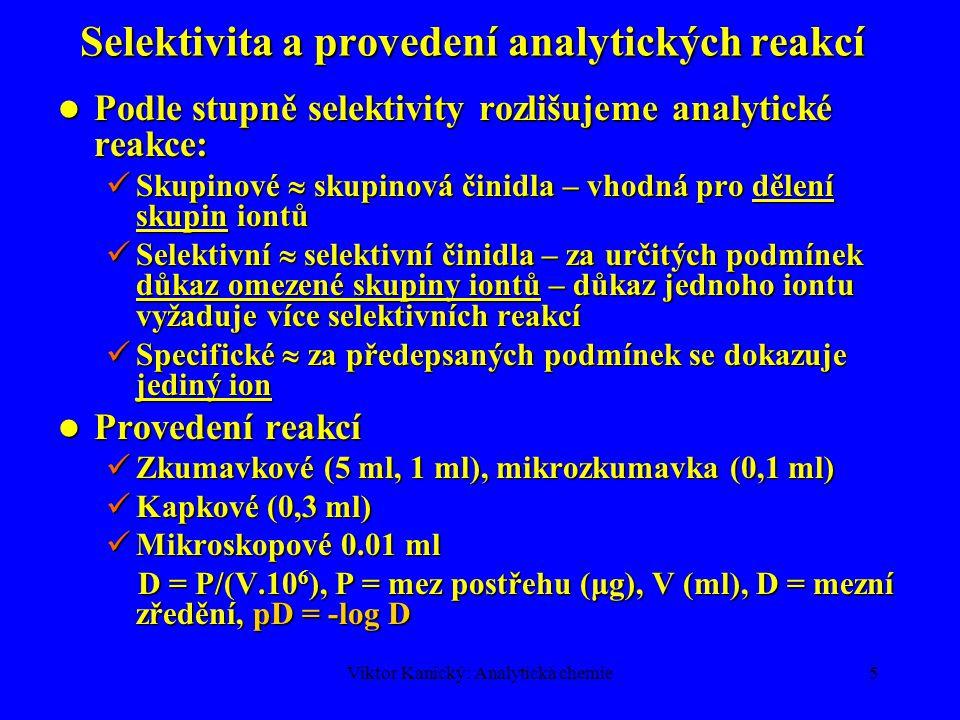 Viktor Kanický: Analytická chemie5 Selektivita a provedení analytických reakcí Podle stupně selektivity rozlišujeme analytické reakce: Podle stupně se