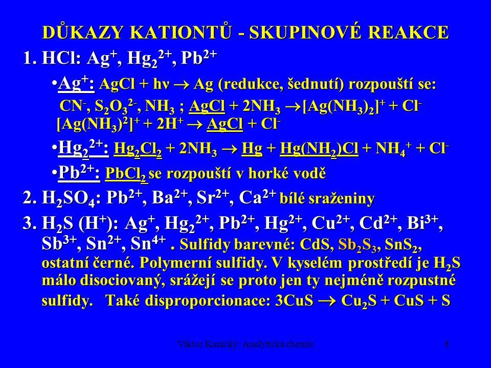 Viktor Kanický: Analytická chemie8 DŮKAZY KATIONTŮ - SKUPINOVÉ REAKCE 1.HCl: Ag +, Hg 2 2+, Pb 2+ Ag + : AgCl + hν  Ag (redukce, šednutí) rozpouští s
