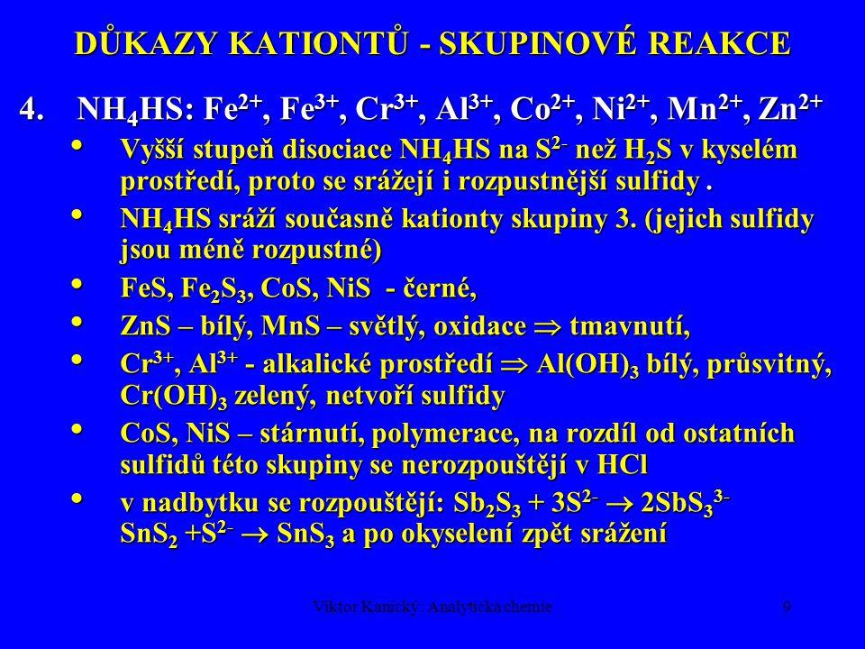 Viktor Kanický: Analytická chemie9 DŮKAZY KATIONTŮ - SKUPINOVÉ REAKCE 4.NH 4 HS: Fe 2+, Fe 3+, Cr 3+, Al 3+, Co 2+, Ni 2+, Mn 2+, Zn 2+ Vyšší stupeň d