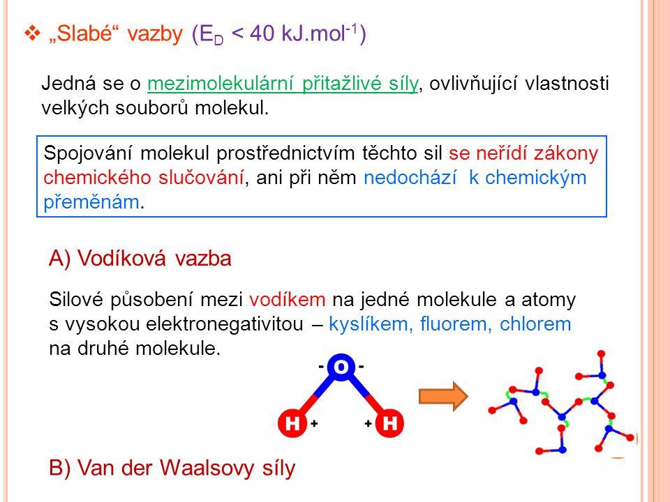 """Jedná se o mezimolekulární přitažlivé síly, ovlivňující vlastnosti velkých souborů molekul.  """"Slabé"""" vazby (E D < 40 kJ.mol -1 ) A) Vodíková vazba Sp"""