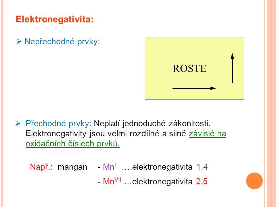 Elektronegativita:  Nepřechodné prvky: ROSTE  Přechodné prvky: Neplatí jednoduché zákonitosti. Elektronegativity jsou velmi rozdílné a silně závislé