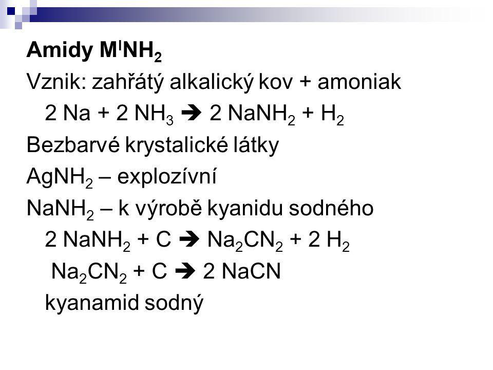 Amidy M I NH 2 Vznik: zahřátý alkalický kov + amoniak 2 Na + 2 NH 3  2 NaNH 2 + H 2 Bezbarvé krystalické látky AgNH 2 – explozívní NaNH 2 – k výrobě