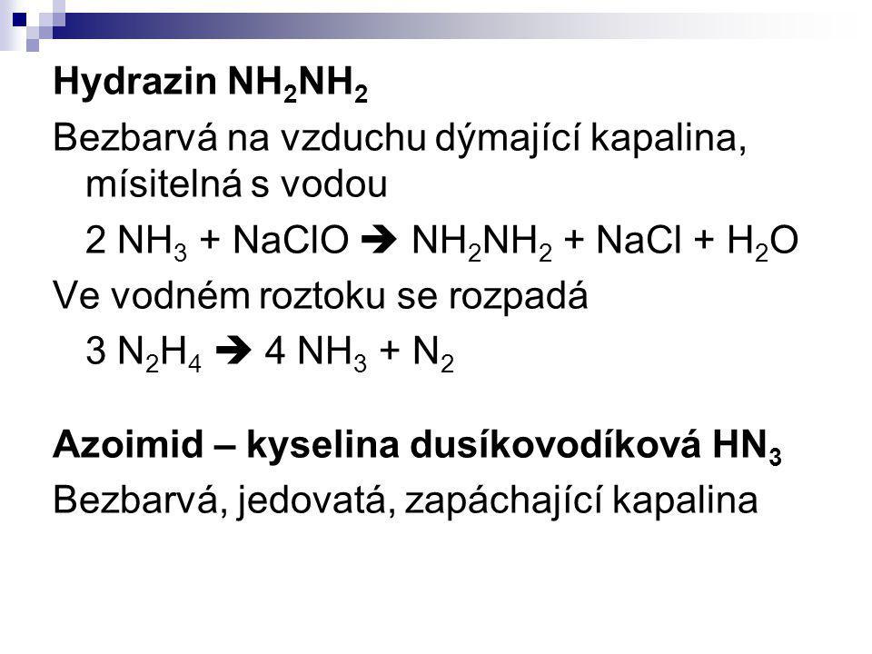 Hydrazin NH 2 NH 2 Bezbarvá na vzduchu dýmající kapalina, mísitelná s vodou 2 NH 3 + NaClO  NH 2 NH 2 + NaCl + H 2 O Ve vodném roztoku se rozpadá 3 N