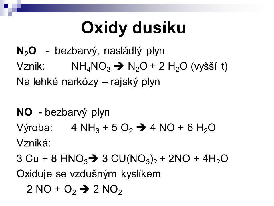 Oxidy dusíku N 2 O - bezbarvý, nasládlý plyn Vznik:NH 4 NO 3  N 2 O + 2 H 2 O (vyšší t) Na lehké narkózy – rajský plyn NO - bezbarvý plyn Výroba:4 NH