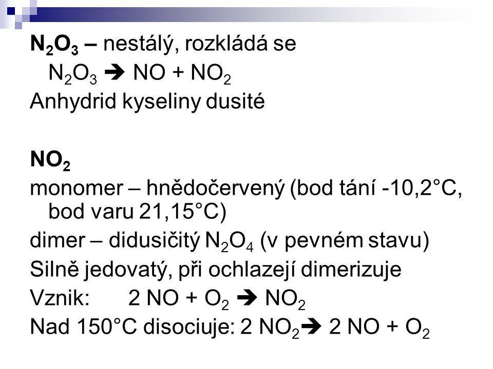 N 2 O 3 – nestálý, rozkládá se N 2 O 3  NO + NO 2 Anhydrid kyseliny dusité NO 2 monomer – hnědočervený (bod tání -10,2°C, bod varu 21,15°C) dimer – d
