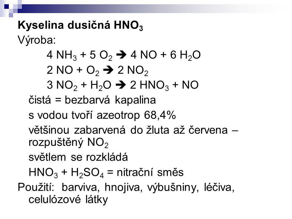 Kyselina dusičná HNO 3 Výroba: 4 NH 3 + 5 O 2  4 NO + 6 H 2 O 2 NO + O 2  2 NO 2 3 NO 2 + H 2 O  2 HNO 3 + NO čistá = bezbarvá kapalina s vodou tvo