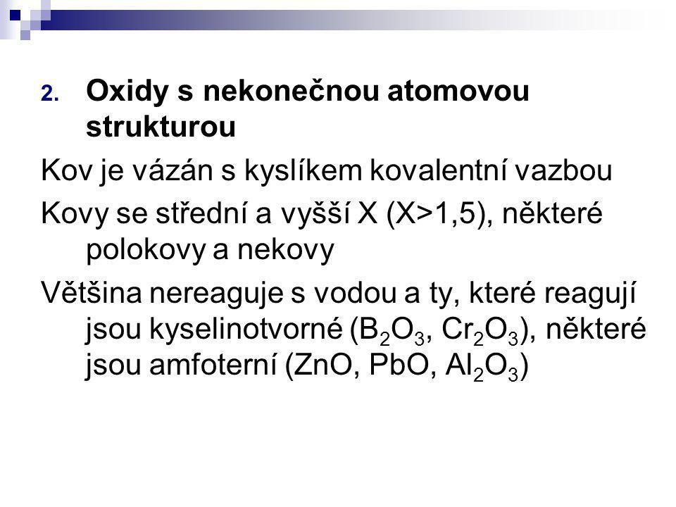 2. Oxidy s nekonečnou atomovou strukturou Kov je vázán s kyslíkem kovalentní vazbou Kovy se střední a vyšší X (X>1,5), některé polokovy a nekovy Větši