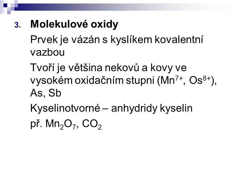 3. Molekulové oxidy Prvek je vázán s kyslíkem kovalentní vazbou Tvoří je většina nekovů a kovy ve vysokém oxidačním stupni (Mn 7+, Os 8+ ), As, Sb Kys