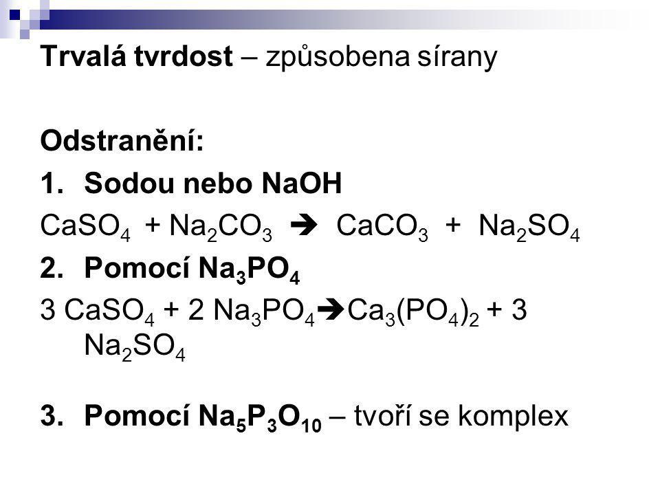 Trvalá tvrdost – způsobena sírany Odstranění: 1.Sodou nebo NaOH CaSO 4 + Na 2 CO 3  CaCO 3 + Na 2 SO 4 2.Pomocí Na 3 PO 4 3 CaSO 4 + 2 Na 3 PO 4  Ca