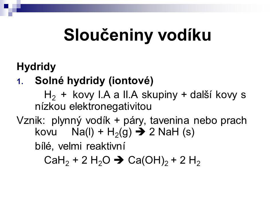Sloučeniny vodíku Hydridy 1. Solné hydridy (iontové) H 2 + kovy I.A a II.A skupiny + další kovy s nízkou elektronegativitou Vznik: plynný vodík + páry