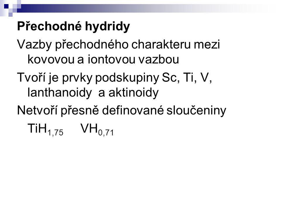 Přechodné hydridy Vazby přechodného charakteru mezi kovovou a iontovou vazbou Tvoří je prvky podskupiny Sc, Ti, V, lanthanoidy a aktinoidy Netvoří pře