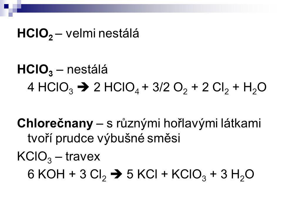 HClO 2 – velmi nestálá HClO 3 – nestálá 4 HClO 3  2 HClO 4 + 3/2 O 2 + 2 Cl 2 + H 2 O Chlorečnany – s různými hořlavými látkami tvoří prudce výbušné