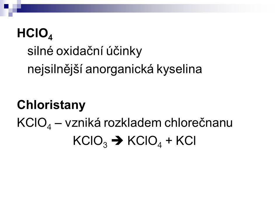 HClO 4 silné oxidační účinky nejsilnější anorganická kyselina Chloristany KClO 4 – vzniká rozkladem chlorečnanu KClO 3  KClO 4 + KCl
