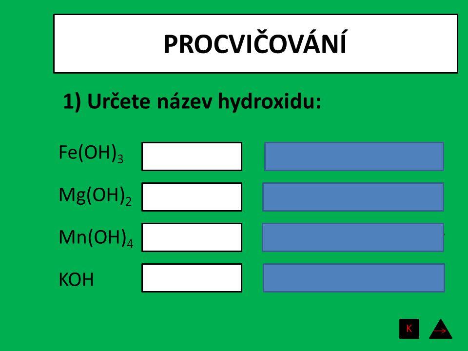 PROCVIČOVÁNÍ Fe(OH) 3 Mg(OH) 2 Mn(OH) 4 KOH hydroxid železitý hydroxid hořečnatý hydroxid manganičitý hydroxid draselný 1) Určete název hydroxidu: K