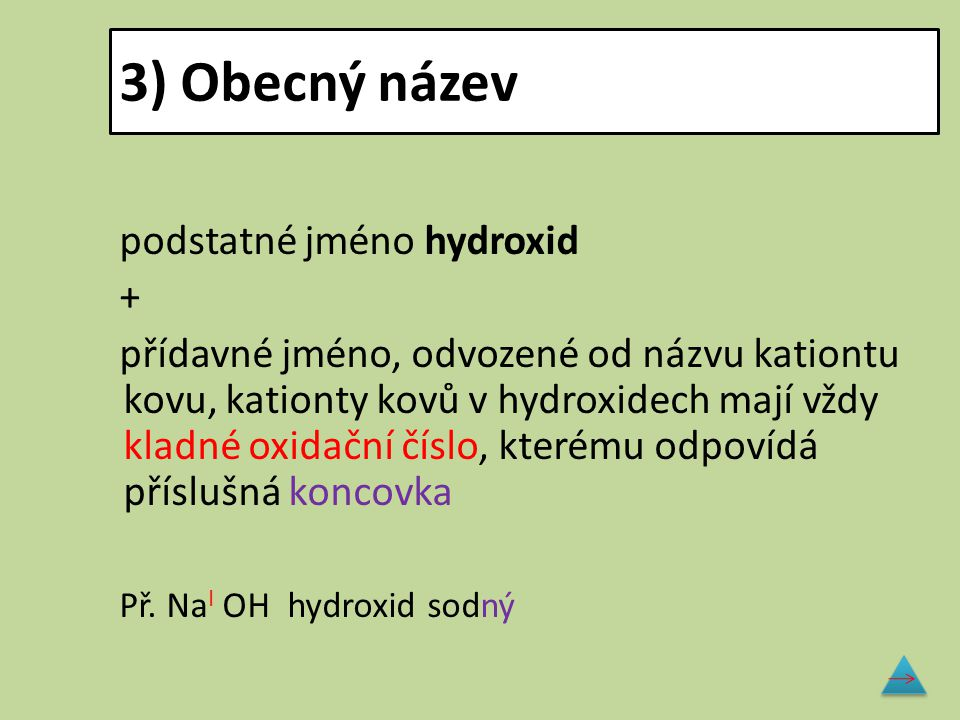 3) Obecný název podstatné jméno hydroxid + přídavné jméno, odvozené od názvu kationtu kovu, kationty kovů v hydroxidech mají vždy kladné oxidační čísl