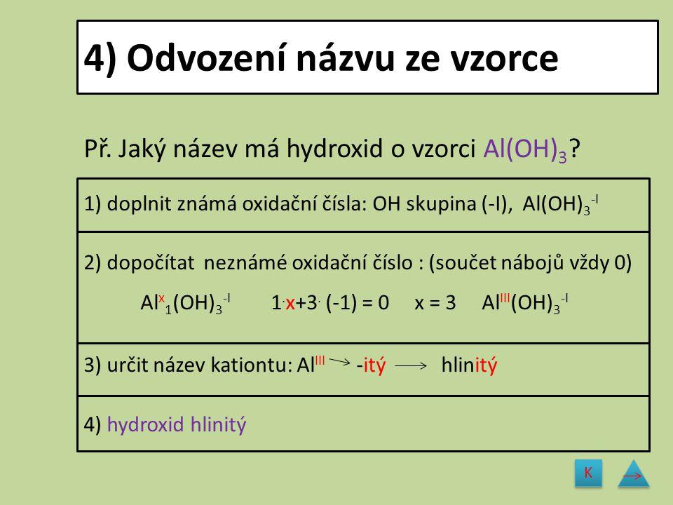 4) Odvození názvu ze vzorce Př. Jaký název má hydroxid o vzorci Al(OH) 3 ? 1) doplnit známá oxidační čísla: OH skupina (-I), Al(OH) 3 -I 2) dopočítat