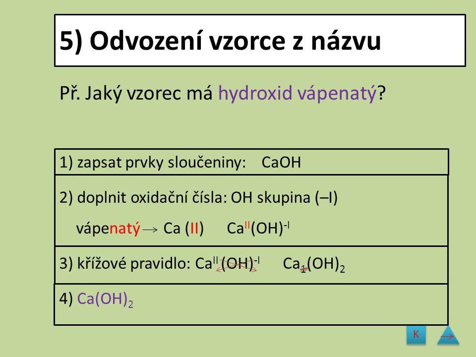 5) Odvození vzorce z názvu Př. Jaký vzorec má hydroxid vápenatý? 1) zapsat prvky sloučeniny: CaOH 2) doplnit oxidační čísla: OH skupina (–I) vápenatý