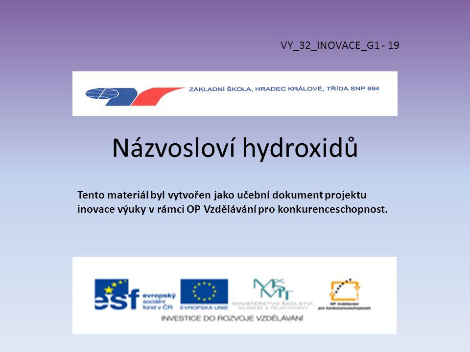 Názvosloví hydroxidů VY_32_INOVACE_G1 - 19 Tento materiál byl vytvořen jako učební dokument projektu inovace výuky v rámci OP Vzdělávání pro konkurenc