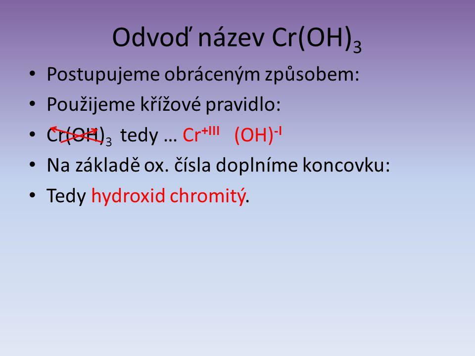 Odvoď název Cr(OH) 3 Postupujeme obráceným způsobem: Použijeme křížové pravidlo: Cr(OH) 3 tedy … Cr +III (OH) -I Na základě ox. čísla doplníme koncovk
