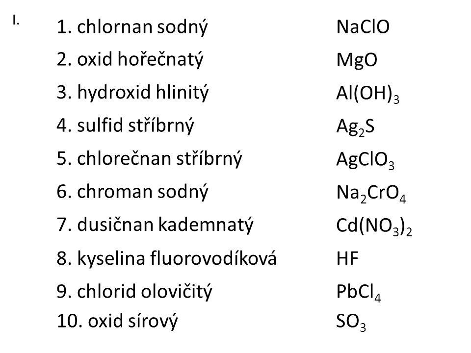 3. hydroxid hlinitý 1. chlornan sodný 2. oxid hořečnatý 6. chroman sodný 8. kyselina fluorovodíková 7. dusičnan kademnatý 5. chlorečnan stříbrný 4. su