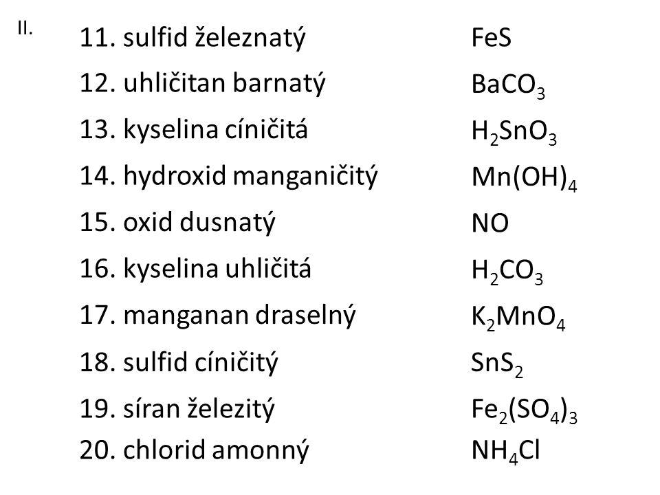 13. kyselina cíničitá 11. sulfid železnatý 12. uhličitan barnatý 16. kyselina uhličitá 18. sulfid cíničitý 17. manganan draselný 15. oxid dusnatý 14.