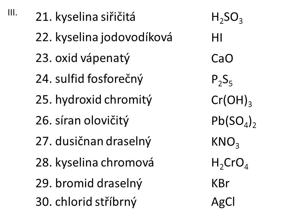 23. oxid vápenatý 21. kyselina siřičitá 22. kyselina jodovodíková 26. síran olovičitý 28. kyselina chromová 27. dusičnan draselný 25. hydroxid chromit
