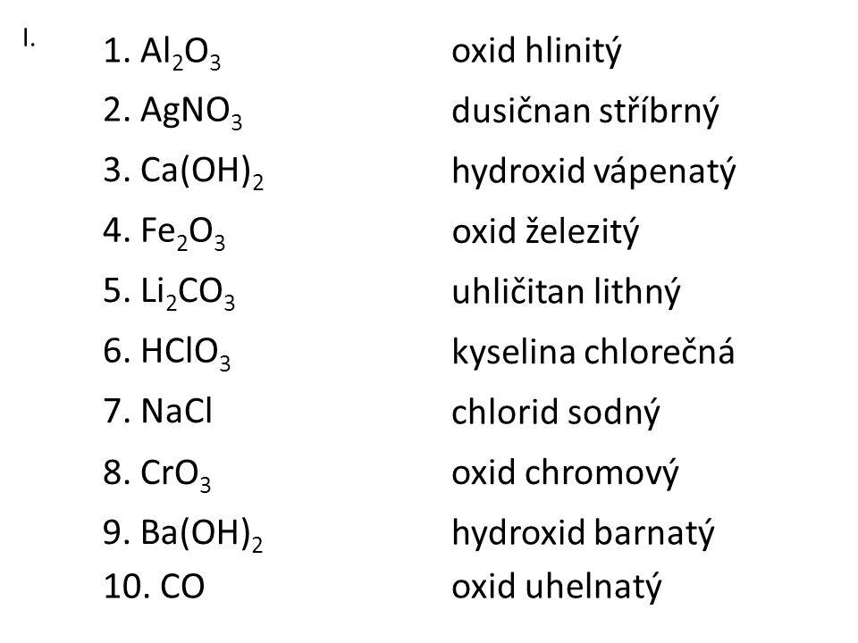 3. Ca(OH) 2 1. Al 2 O 3 2. AgNO 3 6. HClO 3 8. CrO 3 7. NaCl 5. Li 2 CO 3 4. Fe 2 O 3 9. Ba(OH) 2 10. CO oxid hlinitý dusičnan stříbrný hydroxid vápen