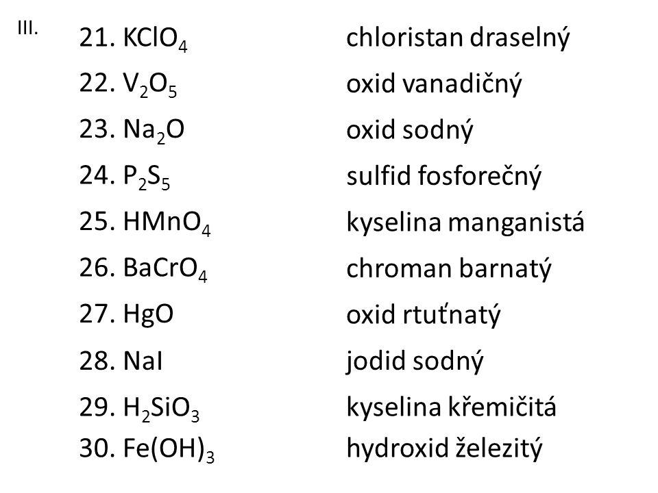 23. Na 2 O 21. KClO 4 22. V 2 O 5 26. BaCrO 4 28. NaI 27. HgO 25. HMnO 4 24. P 2 S 5 29. H 2 SiO 3 30. Fe(OH) 3 chloristan draselný oxid vanadičný oxi