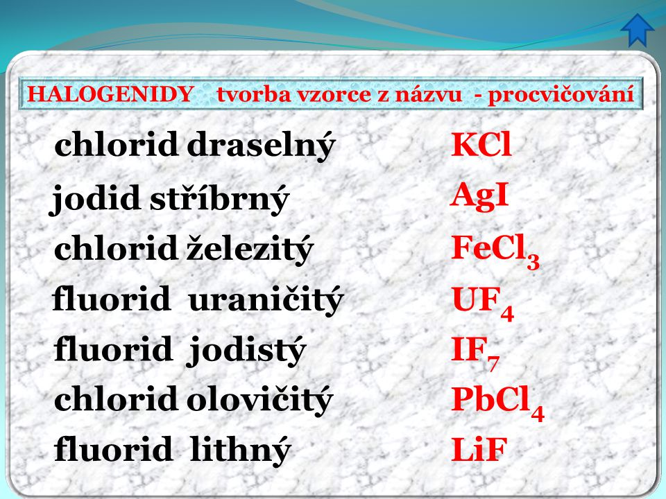 HALOGENIDY tvorba vzorce z názvu - procvičování chlorid draselný jodid stříbrný chlorid železitý fluorid uraničitý fluorid jodistý chlorid olovičitý fluorid lithný KCl AgI FeCl 3 UF 4 IF 7 LiF PbCl 4