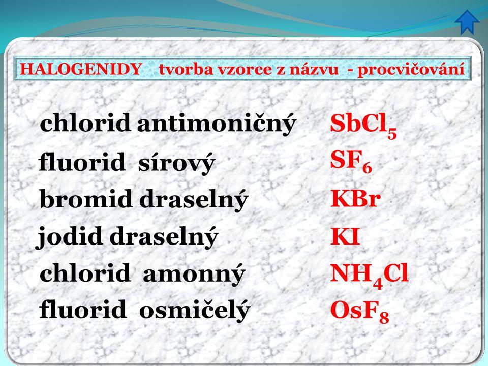 HALOGENIDY tvorba vzorce z názvu - procvičování chlorid antimoničný fluorid sírový bromid draselný jodid draselný chlorid amonný fluorid osmičelý SbCl