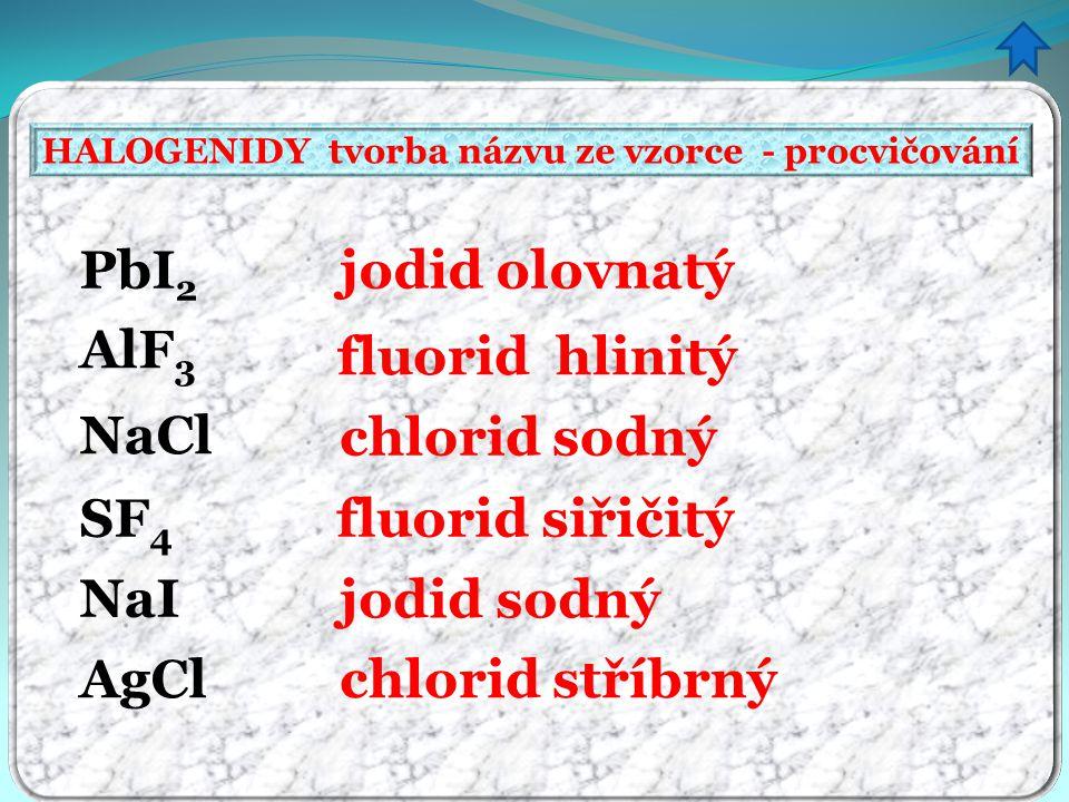 HALOGENIDY tvorba názvu ze vzorce - procvičování jodid olovnatý fluorid hlinitý chlorid sodný fluorid siřičitý jodid sodný chlorid stříbrný PbI 2 AlF 3 NaCl SF 4 NaI AgCl