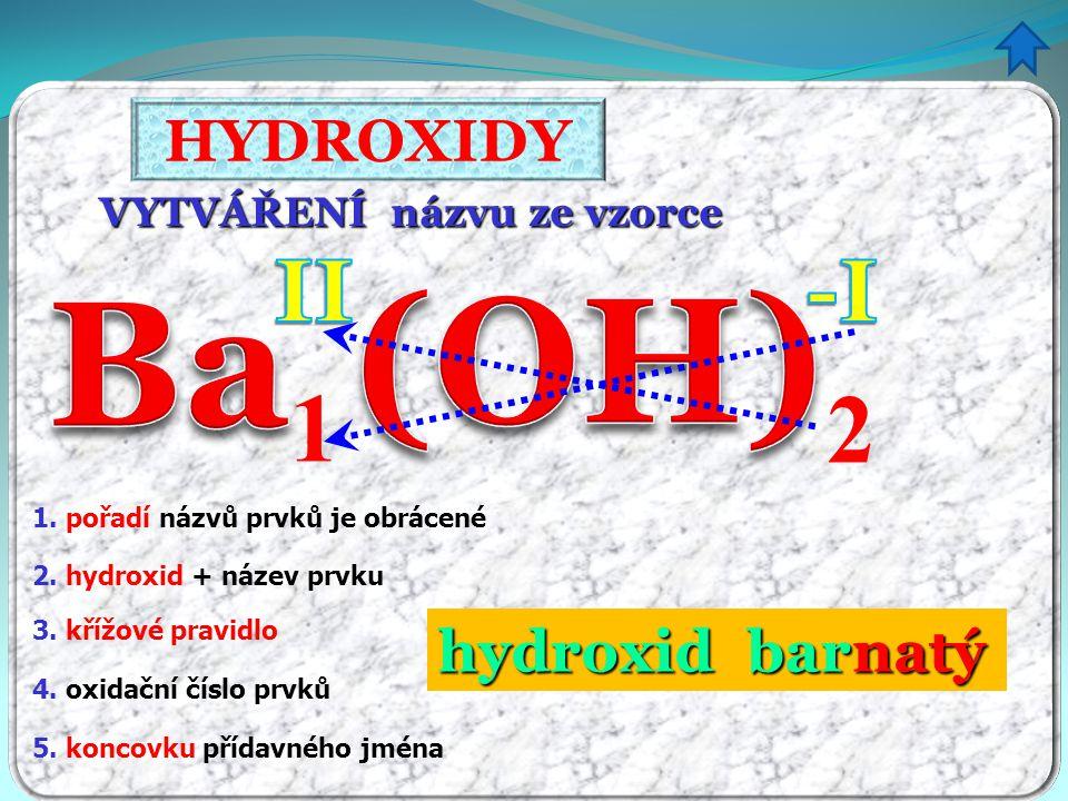 HYDROXIDY tvorba vzorce z názvu - procvičování hydroxid barnatý hydroxid hlinitý hydroxid draselný hydroxid hořečnatý hydroxid sodný hydroxid manganičitý hydroxid amonný Ba(OH) 2 Al(OH) 3 KOH Mg(OH) 2 NaOH NH 4 OH Mn(OH) 4