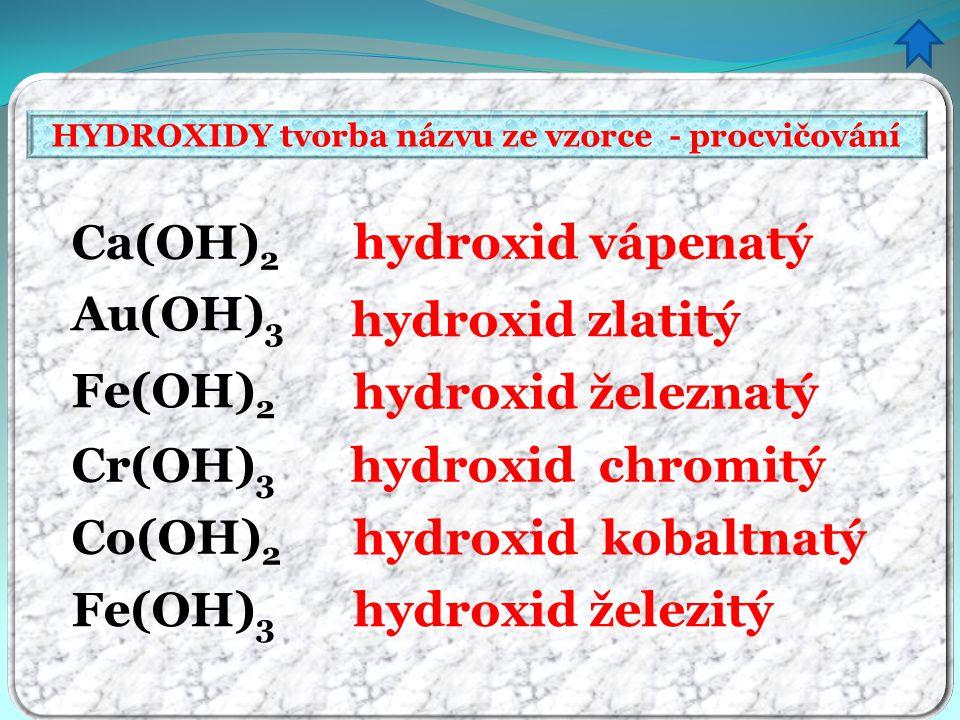 HYDROXIDY tvorba názvu ze vzorce - procvičování hydroxid vápenatý hydroxid zlatitý hydroxid železnatý hydroxid chromitý hydroxid kobaltnatý hydroxid železitý Ca(OH) 2 Au(OH) 3 Fe(OH) 2 Cr(OH) 3 Co(OH) 2 Fe(OH) 3