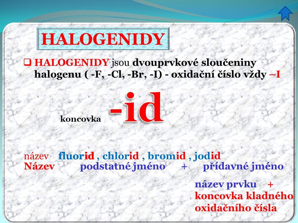 HALOGENIDY  HALOGENIDY jsou dvouprvkové sloučeniny halogenu ( -F, -Cl, -Br, -I) - oxidační číslo vždy –I název fluor, chlor, brom, jod koncovka id Název podstatné jméno + přídavné jméno fluor id název prvku + koncovka kladného oxidačního čísla